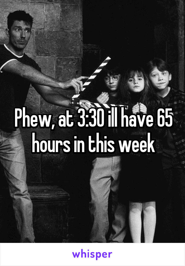 Phew, at 3:30 ill have 65 hours in this week