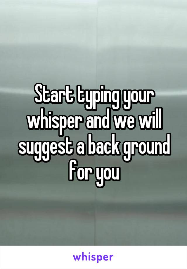 Start typing your whisper and we will suggest a back ground for you