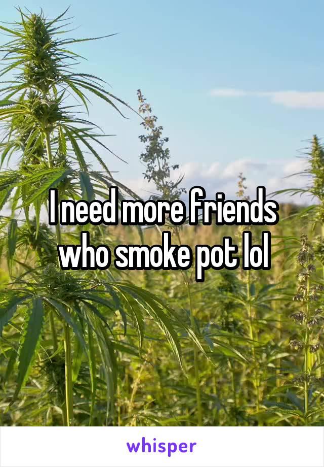 I need more friends who smoke pot lol