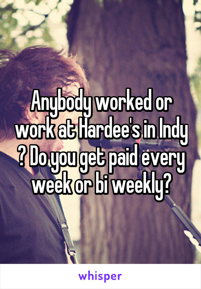 Anybody worked or work at Hardee's in Indy ? Do you get paid every week or bi weekly?