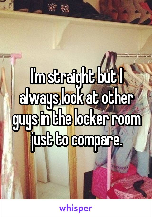 I'm straight but I always look at other guys in the locker room just to compare.