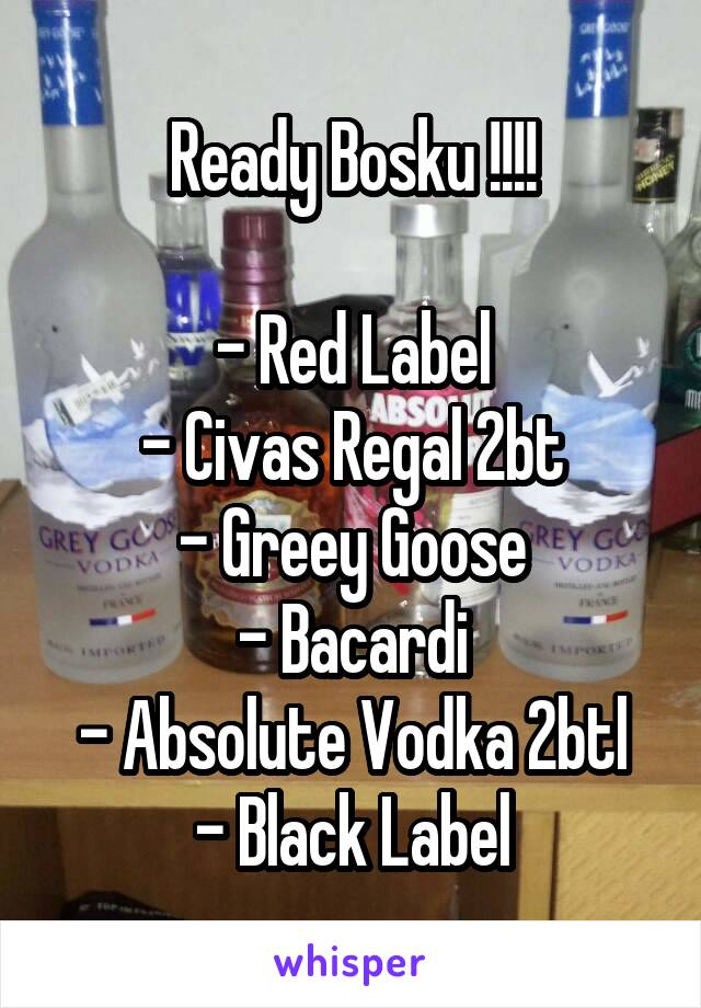 Ready Bosku !!!!  - Red Label - Civas Regal 2bt - Greey Goose - Bacardi - Absolute Vodka 2btl - Black Label