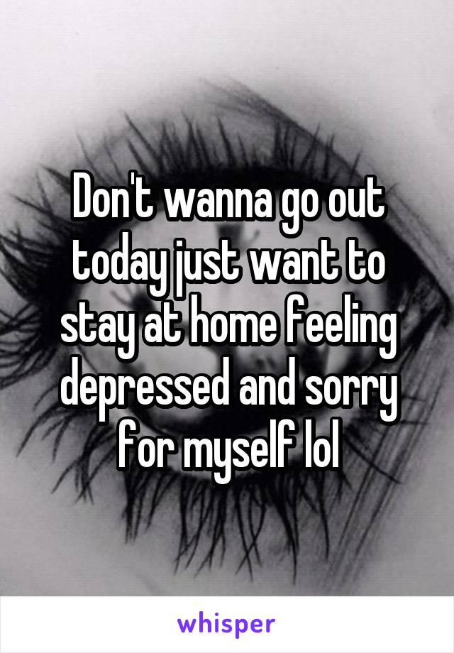 Don't wanna go out today just want to stay at home feeling depressed and sorry for myself lol