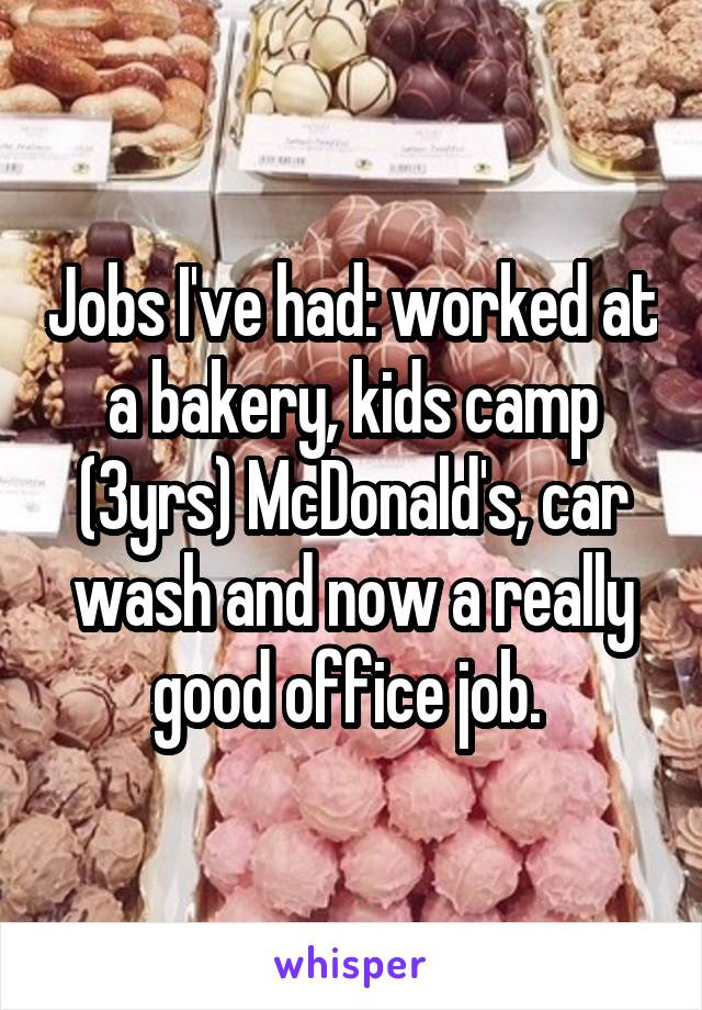 Jobs I've had: worked at a bakery, kids camp (3yrs) McDonald's, car wash and now a really good office job.