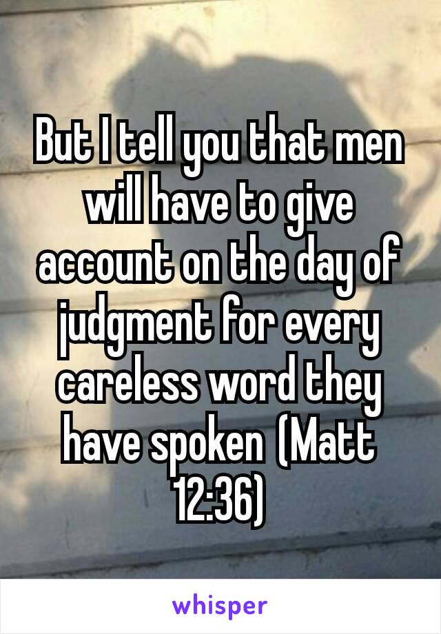 But I tell you that men will have to give account on the day of judgment for every careless word they have spoken(Matt 12:36)