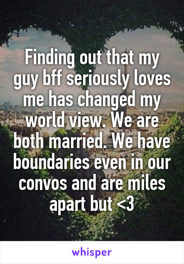 Finding out that my guy bff seriously loves me has changed my world view. We are both married. We have boundaries even in our convos and are miles apart but <3