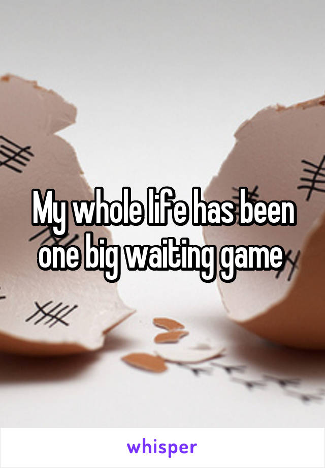 My whole life has been one big waiting game