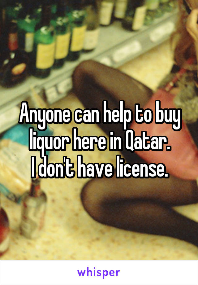 Anyone can help to buy liquor here in Qatar. I don't have license.