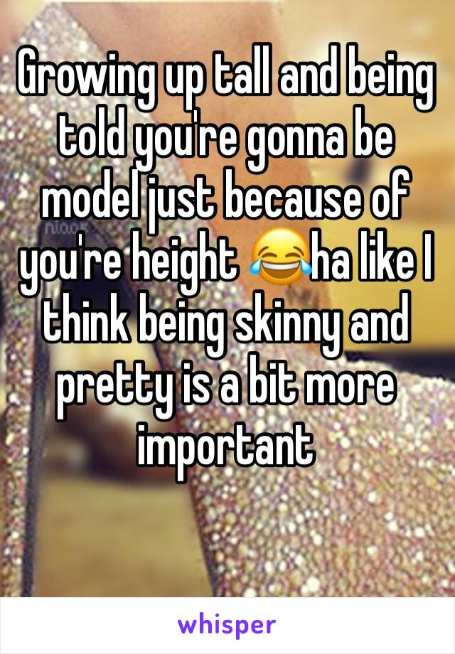 Growing up tall and being told you're gonna be model just because of you're height 😂ha like I think being skinny and pretty is a bit more important