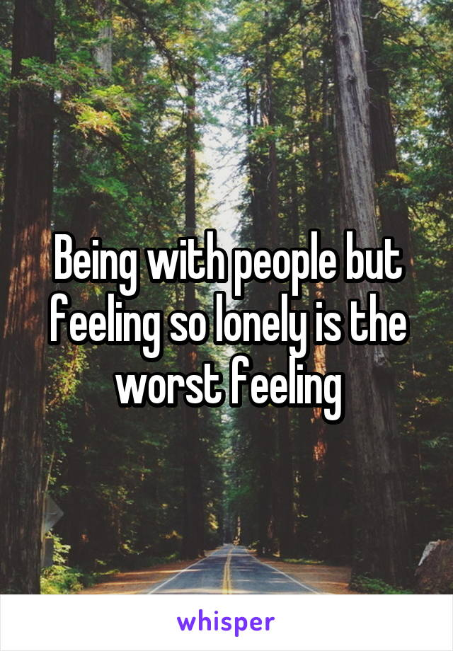 Being with people but feeling so lonely is the worst feeling