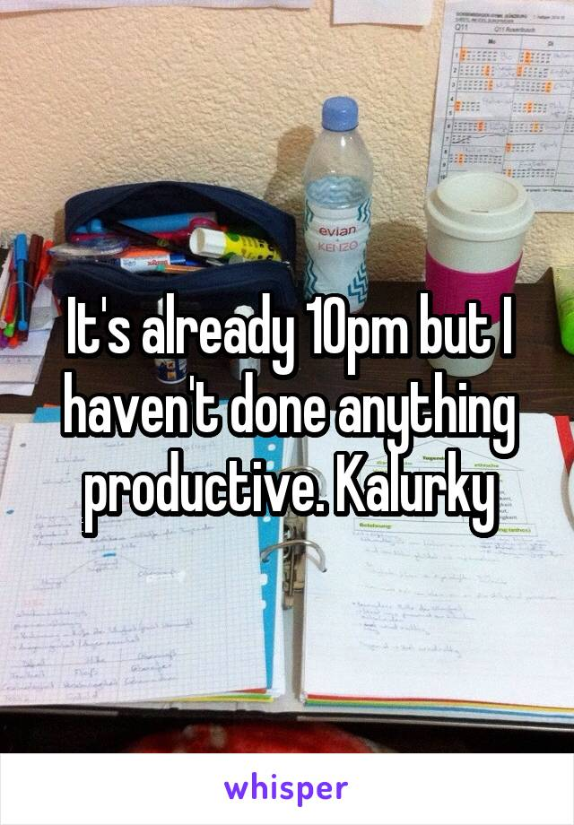 It's already 10pm but I haven't done anything productive. Kalurky