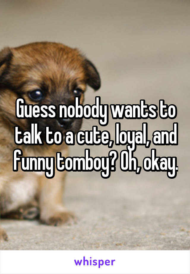 Guess nobody wants to talk to a cute, loyal, and funny tomboy? Oh, okay.