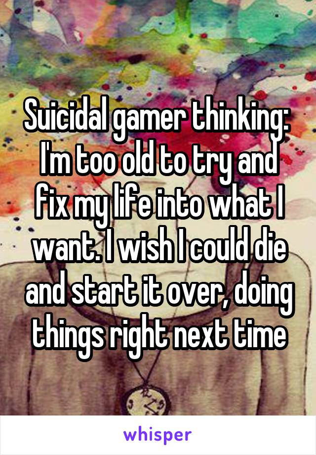 Suicidal gamer thinking:  I'm too old to try and fix my life into what I want. I wish I could die and start it over, doing things right next time