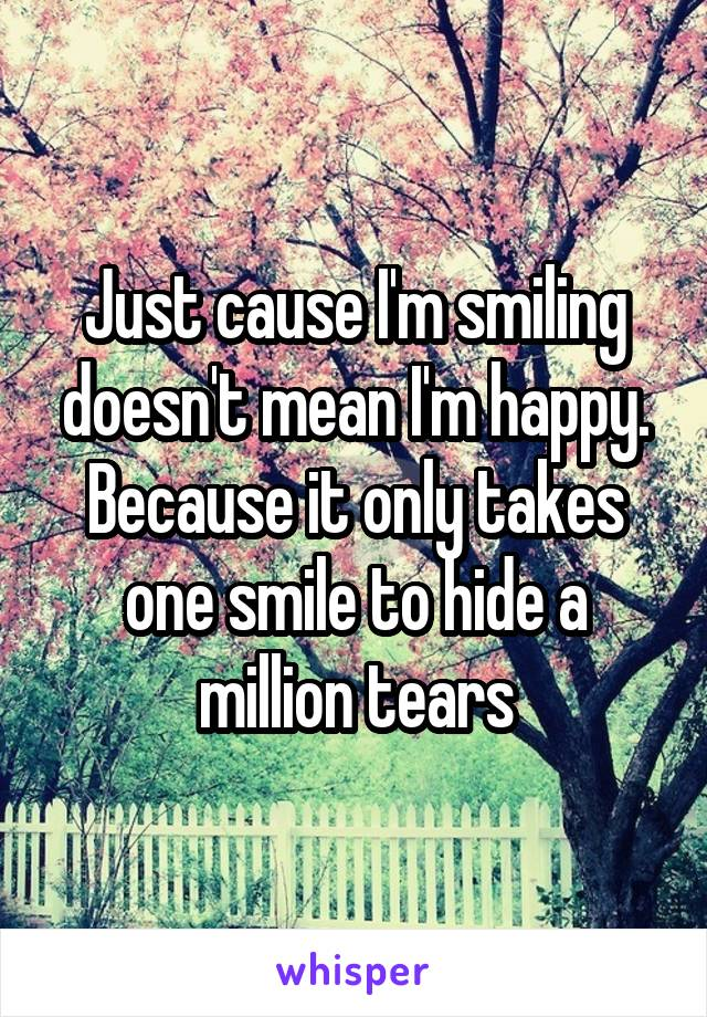 Just cause I'm smiling doesn't mean I'm happy. Because it only takes one smile to hide a million tears