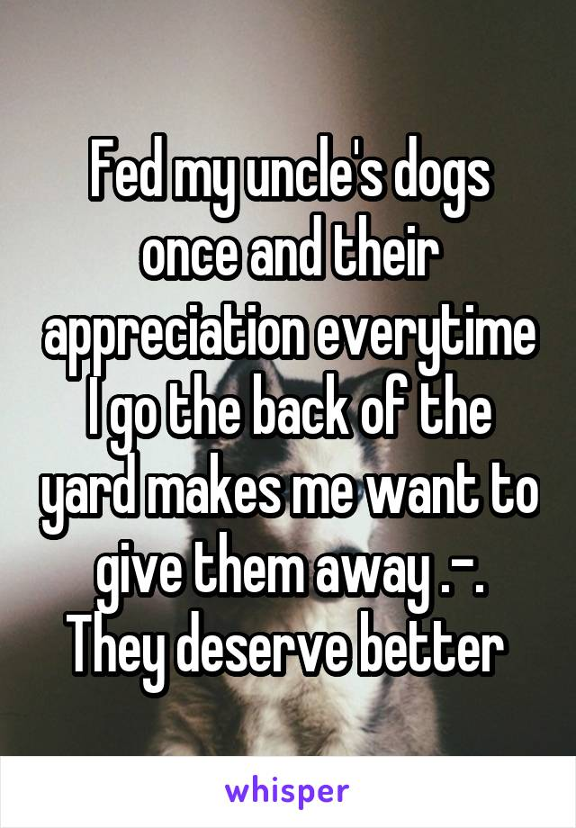 Fed my uncle's dogs once and their appreciation everytime I go the back of the yard makes me want to give them away .-. They deserve better