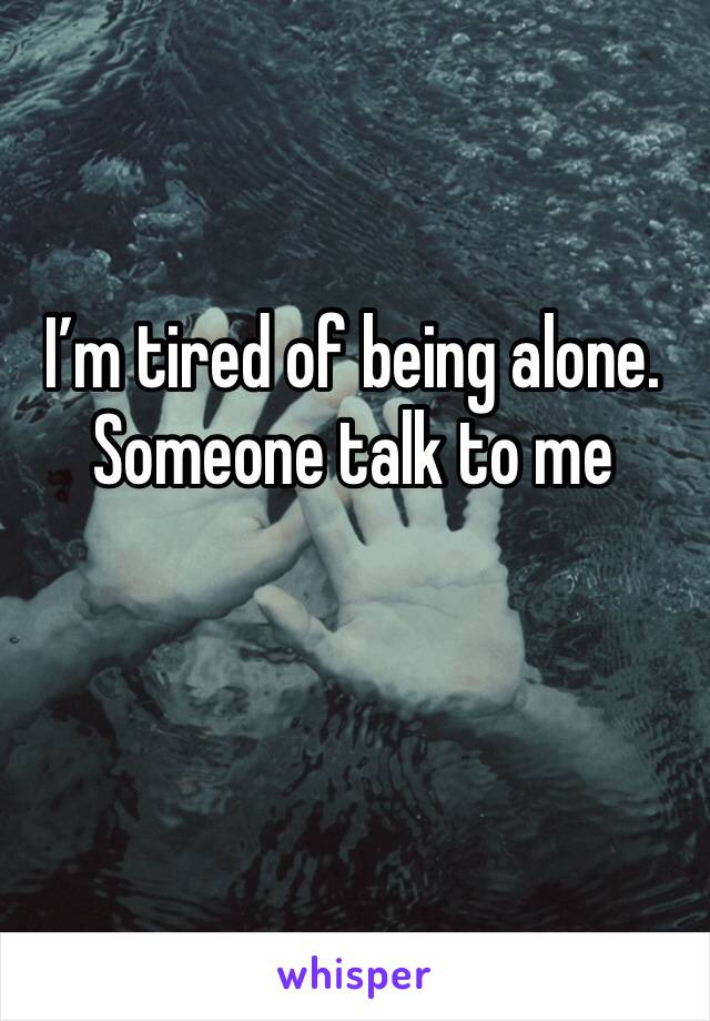 I'm tired of being alone. Someone talk to me