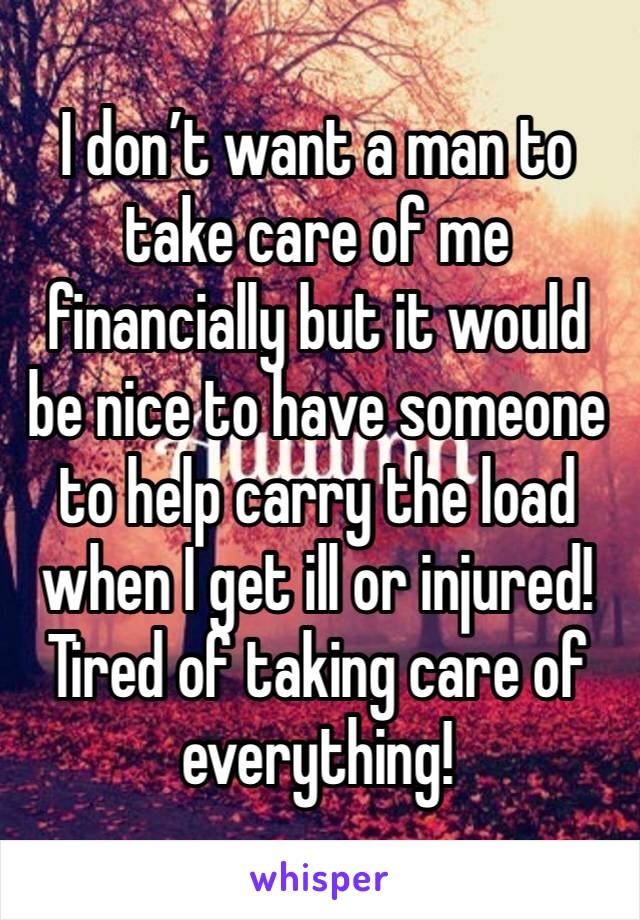 I don't want a man to take care of me financially but it would be nice to have someone to help carry the load when I get ill or injured! Tired of taking care of everything!