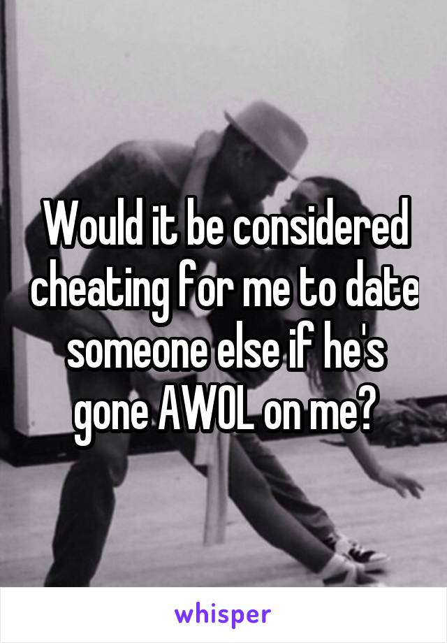 Would it be considered cheating for me to date someone else if he's gone AWOL on me?
