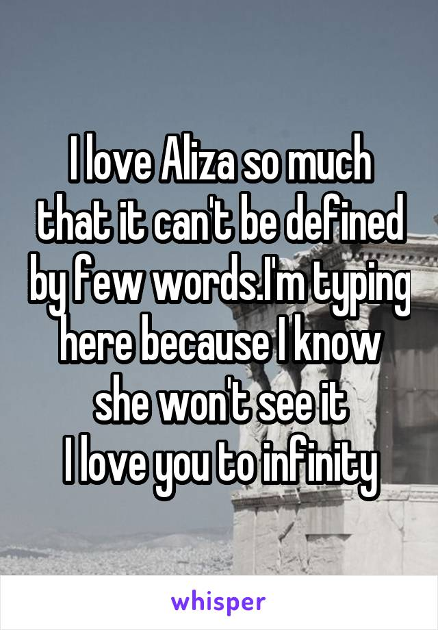 I love Aliza so much that it can't be defined by few words.I'm typing here because I know she won't see it I love you to infinity