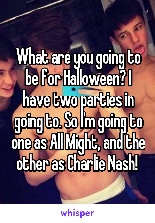 What are you going to be for Halloween? I have two parties in going to. So I'm going to one as All Might, and the other as Charlie Nash!