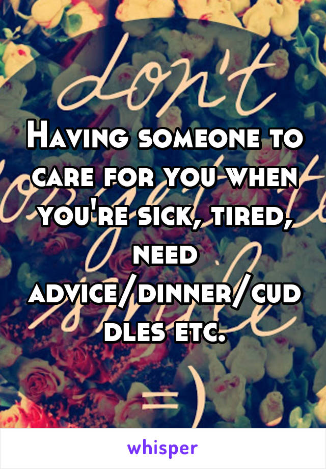 Having someone to care for you when you're sick, tired, need advice/dinner/cuddles etc.