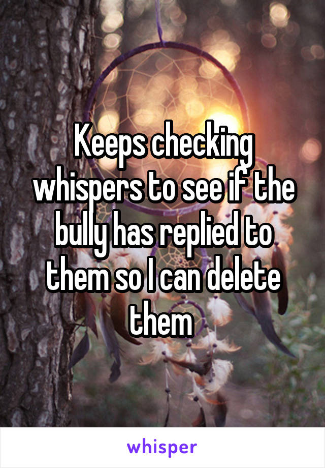 Keeps checking whispers to see if the bully has replied to them so I can delete them