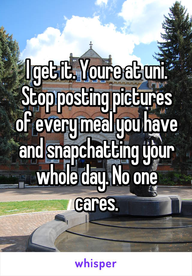 I get it. Youre at uni. Stop posting pictures of every meal you have and snapchatting your whole day. No one cares.
