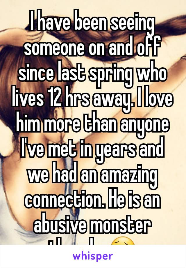 I have been seeing someone on and off since last spring who lives 12 hrs away. I love him more than anyone I've met in years and we had an amazing connection. He is an abusive monster though. 😥