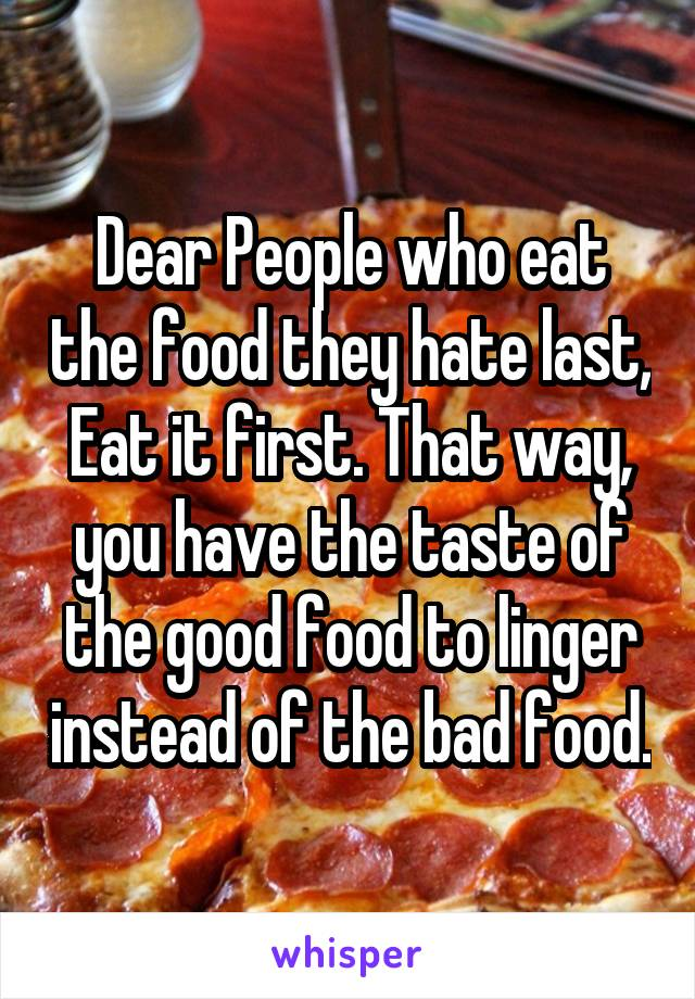 Dear People who eat the food they hate last, Eat it first. That way, you have the taste of the good food to linger instead of the bad food.