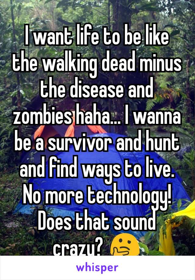 I want life to be like the walking dead minus the disease and zombies haha... I wanna be a survivor and hunt and find ways to live. No more technology! Does that sound crazy? 🤔