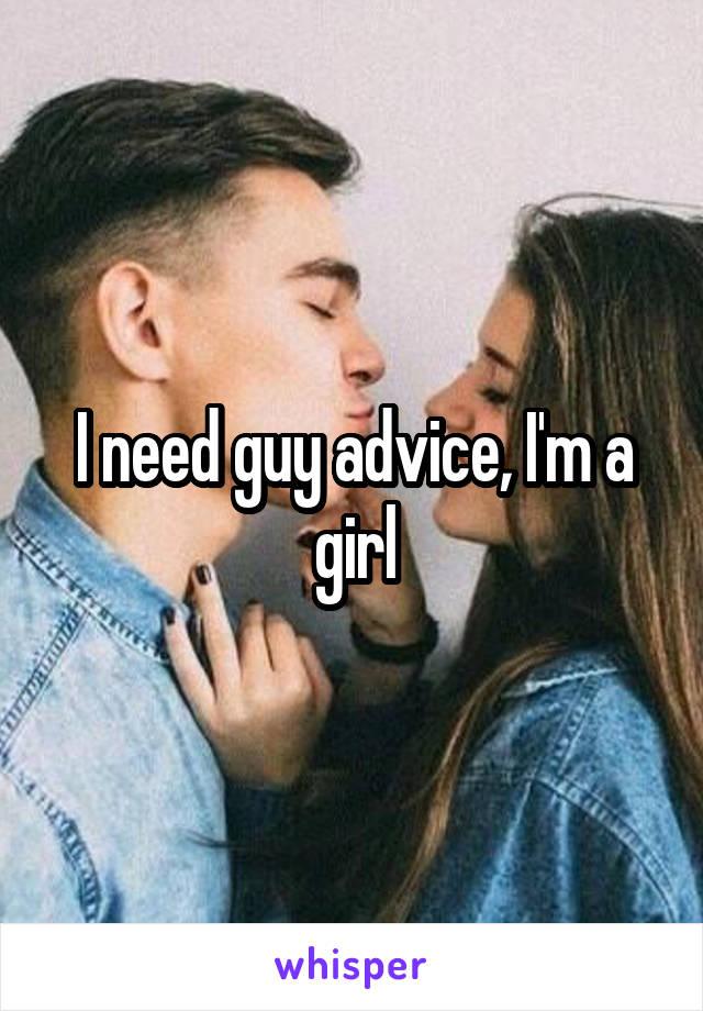 I need guy advice, I'm a girl