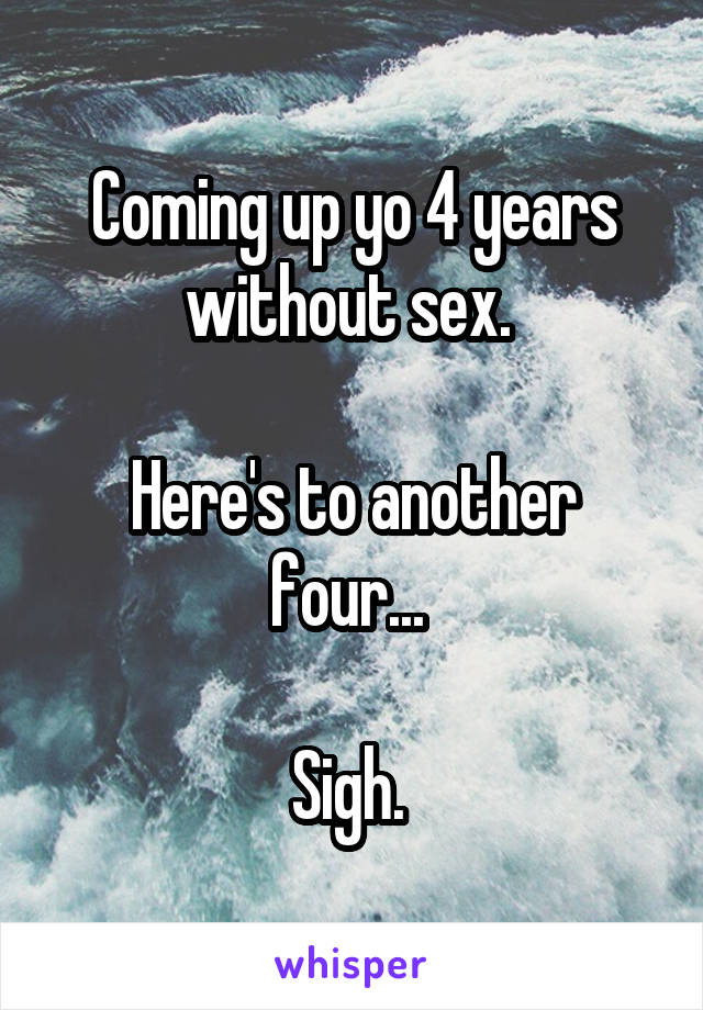 Coming up yo 4 years without sex.   Here's to another four...   Sigh.