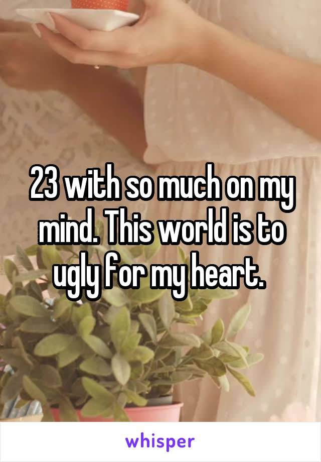 23 with so much on my mind. This world is to ugly for my heart.
