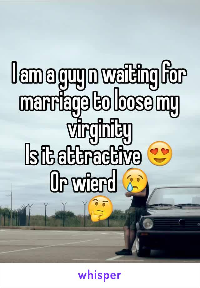 I am a guy n waiting for marriage to loose my virginity  Is it attractive 😍 Or wierd 😢 🤔