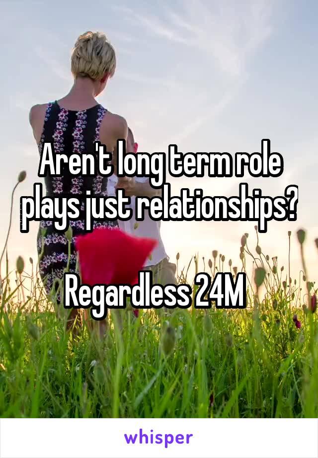 Aren't long term role plays just relationships?  Regardless 24M
