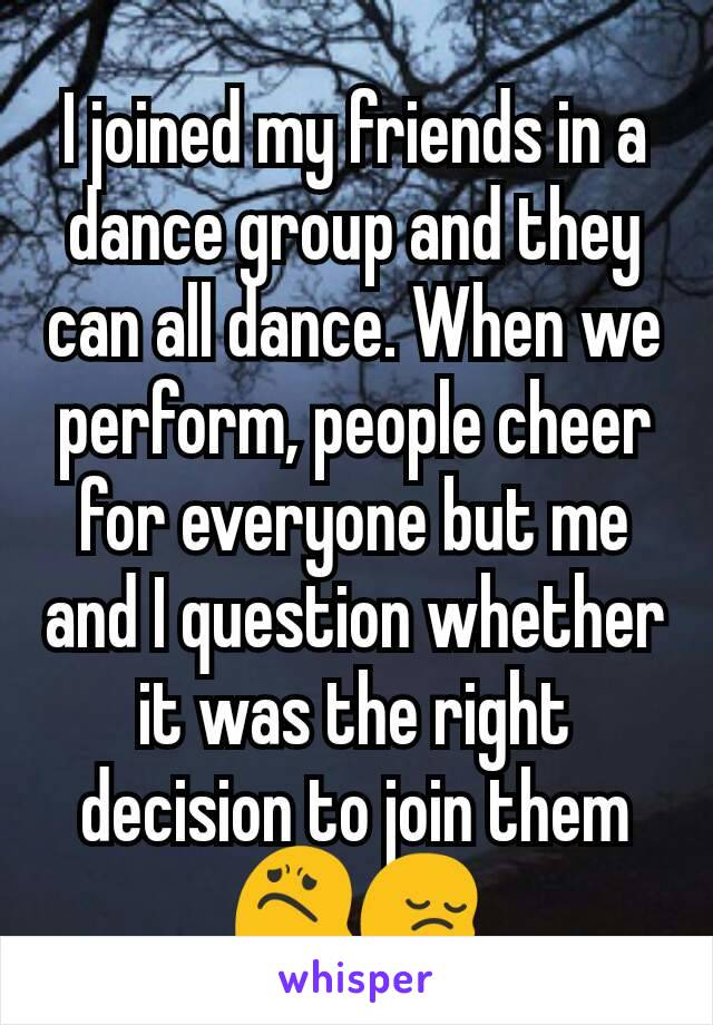 I joined my friends in a dance group and they can all dance. When we perform, people cheer for everyone but me and I question whether it was the right decision to join them😟😔