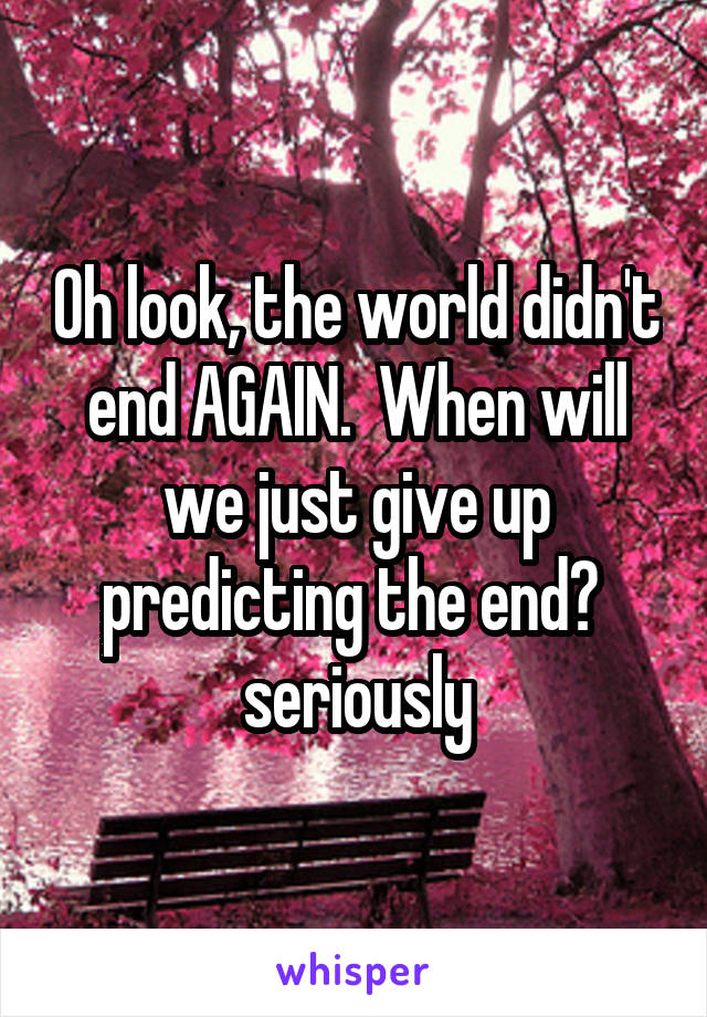 Oh look, the world didn't end AGAIN.  When will we just give up predicting the end?  seriously