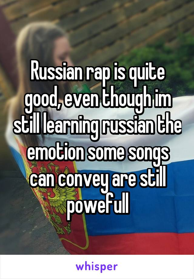 Russian rap is quite good, even though im still learning russian the emotion some songs can convey are still powefull