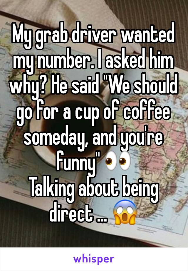 """My grab driver wanted my number. I asked him why? He said """"We should go for a cup of coffee someday, and you're funny"""" 👀 Talking about being direct ... 😱"""