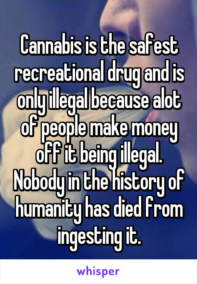 Cannabis is the safest recreational drug and is only illegal because alot of people make money off it being illegal. Nobody in the history of humanity has died from ingesting it.