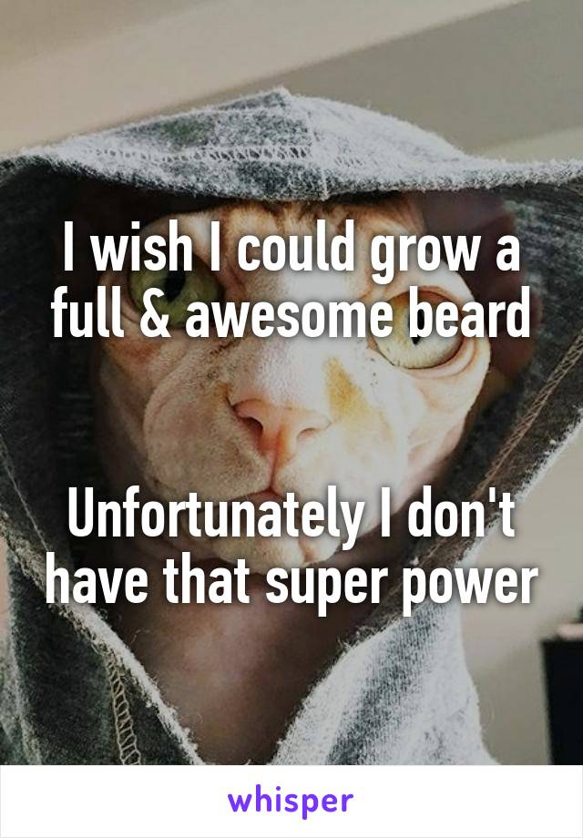 I wish I could grow a full & awesome beard   Unfortunately I don't have that super power