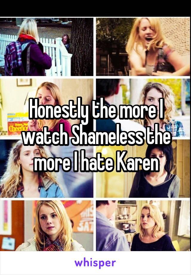 Honestly the more I watch Shameless the more I hate Karen