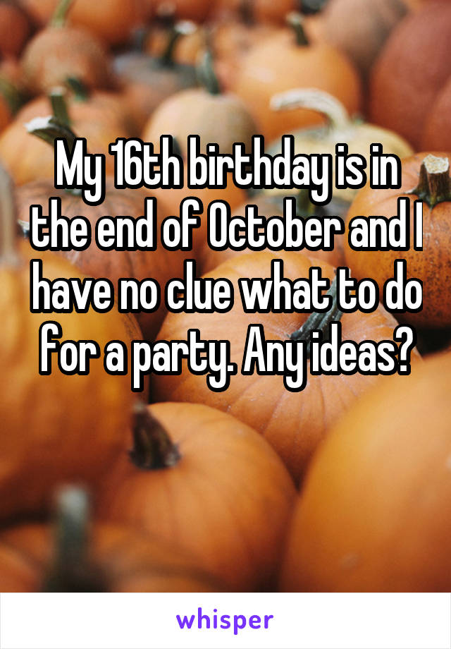 My 16th birthday is in the end of October and I have no clue what to do for a party. Any ideas?