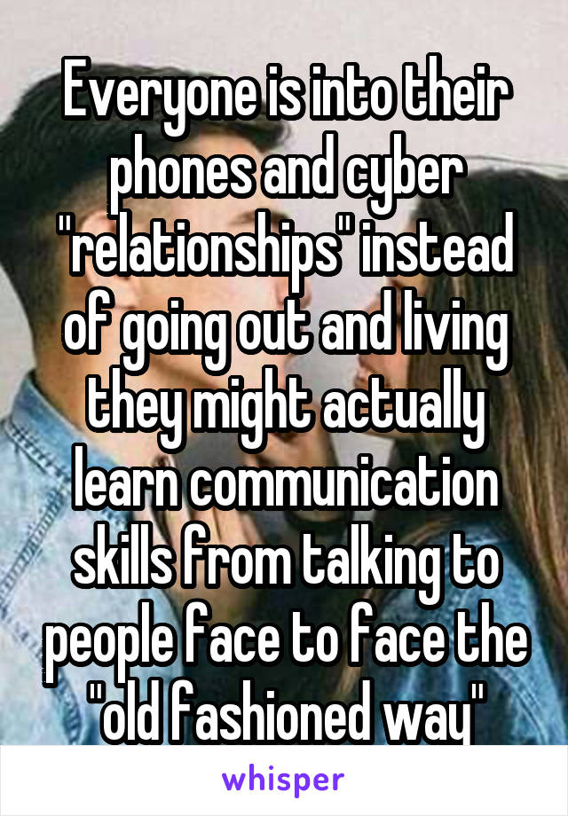 "Everyone is into their phones and cyber ""relationships"" instead of going out and living they might actually learn communication skills from talking to people face to face the ""old fashioned way"""