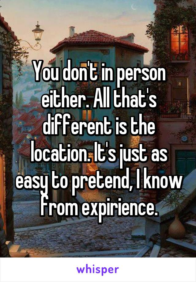 You don't in person either. All that's different is the location. It's just as easy to pretend, I know from expirience.