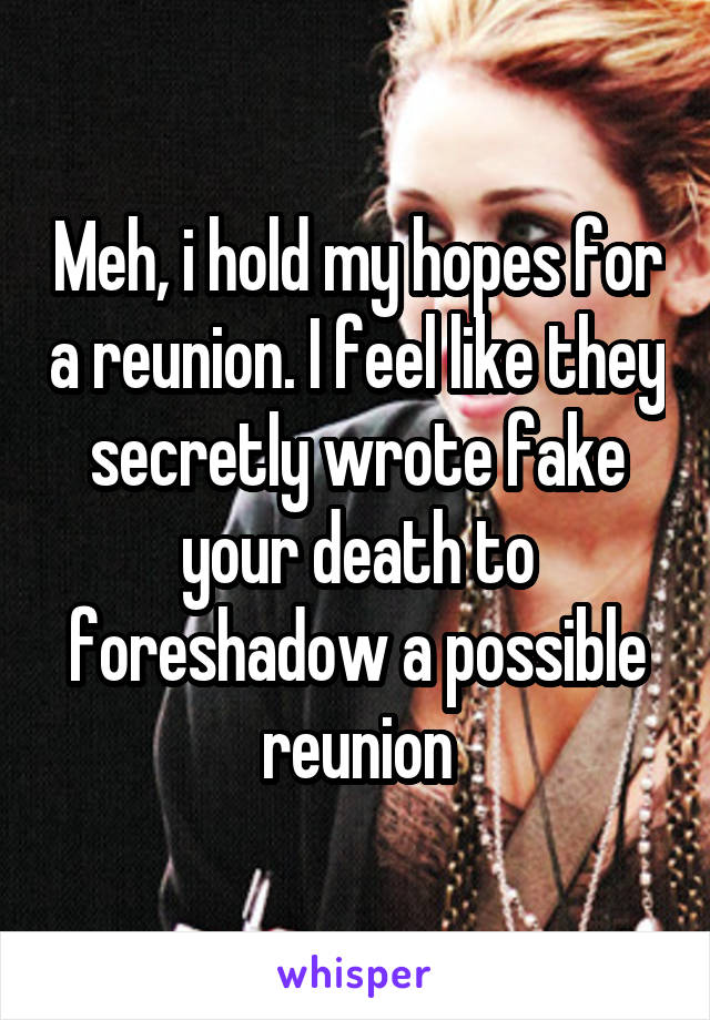 Meh, i hold my hopes for a reunion. I feel like they secretly wrote fake your death to foreshadow a possible reunion