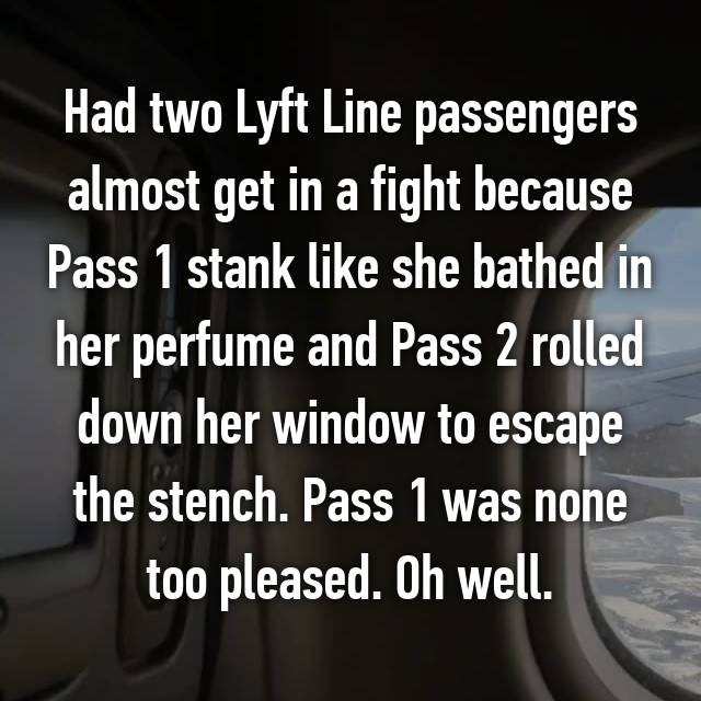 Had two Lyft Line passengers almost get in a fight because Pass 1 stank like she bathed in her perfume and Pass 2 rolled down her window to escape the stench. Pass 1 was none too pleased. Oh well.