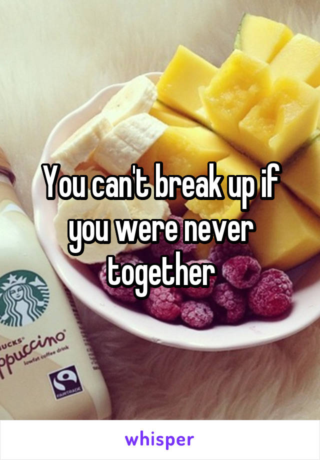 You can't break up if you were never together