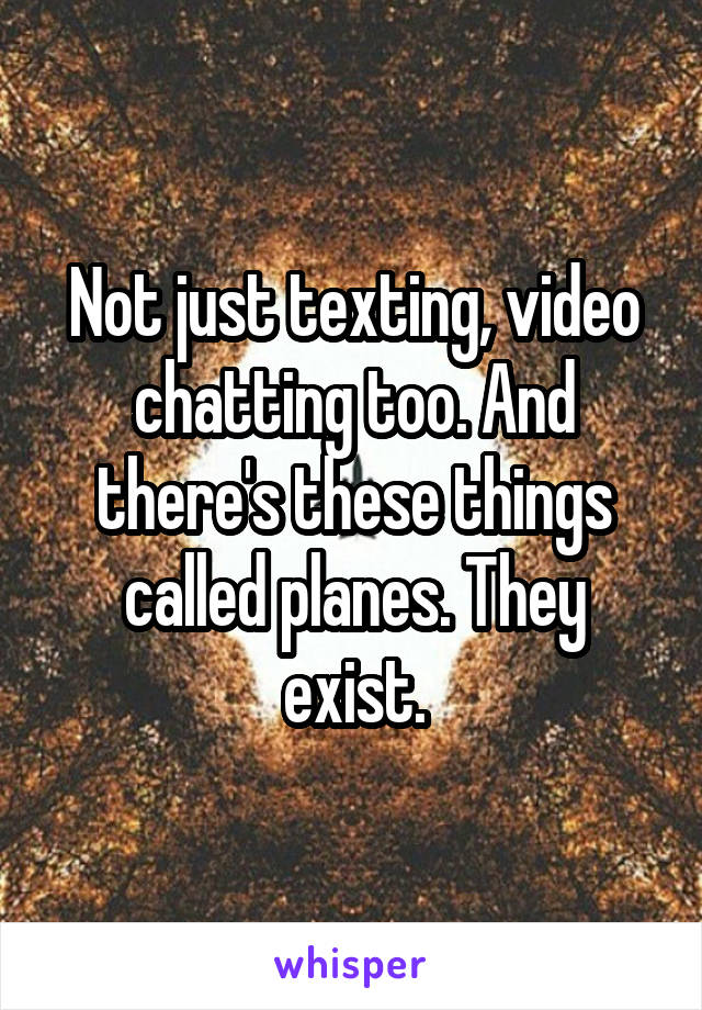 Not just texting, video chatting too. And there's these things called planes. They exist.