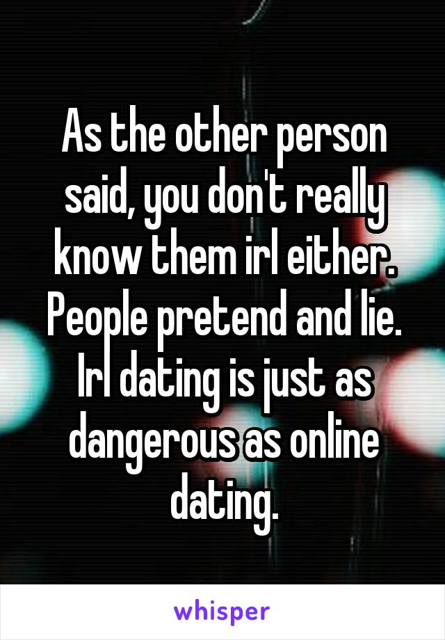 As the other person said, you don't really know them irl either. People pretend and lie. Irl dating is just as dangerous as online dating.